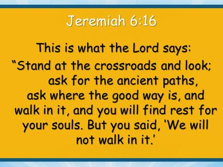"Jeremiah 6:16 This is what the Lord says: This is what the Lord says: ""Stand at the crossroads and look; ask for the ancient paths, ask where the good."