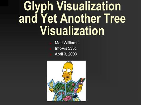 Glyph Visualization and Yet Another Tree Visualization Matt Williams InfoVis 533c April 3, 2003.