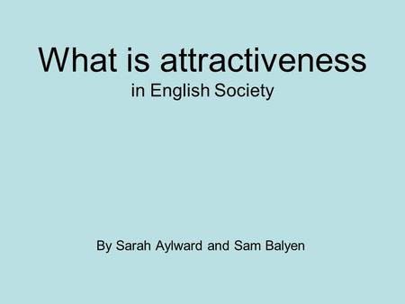 What is attractiveness in English Society By Sarah Aylward and Sam Balyen.