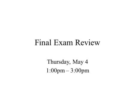 Final Exam Review Thursday, May 4 1:00pm – 3:00pm.
