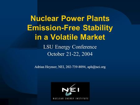 Nuclear Power Plants Emission-Free Stability in a Volatile Market LSU Energy Conference October 21-22, 2004 Adrian Heymer, NEI, 202-739-8094,