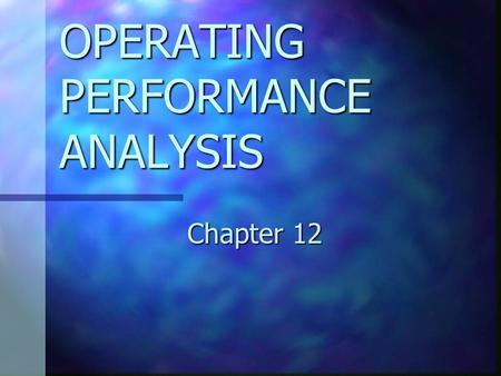 OPERATING PERFORMANCE ANALYSIS Chapter 12. CHAPTER 12 OBJECTIVES Explain the objectives for analyzing operating performance. Explain the objectives for.