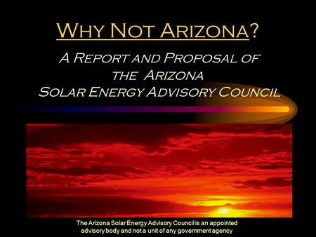 The Arizona Solar Energy Advisory Council is an appointed advisory body and not a unit of any government agency Why Not Arizona? A Report and Proposal.