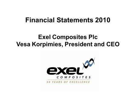 Financial Statements 2010 Exel Composites Plc Vesa Korpimies, President and CEO.