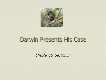 Darwin Presents His Case Chapter 15, Section 3. Lyell's Influence In attempt to explain the past in terms of present day processes, Darwin went to local.