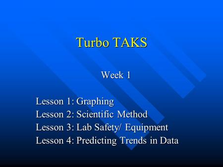 Turbo TAKS Week 1 Lesson 1: Graphing Lesson 2: Scientific Method Lesson 3: Lab Safety/ Equipment Lesson 4: Predicting Trends in Data.