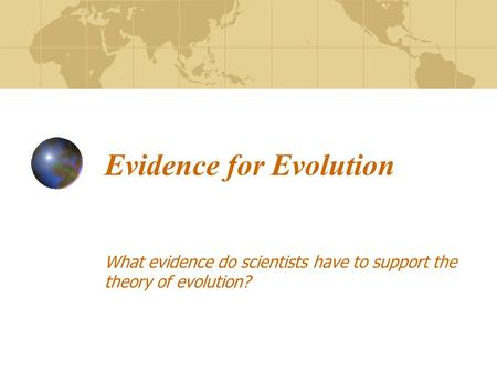 Evidence for Evolution What evidence do scientists have to support the theory of evolution?