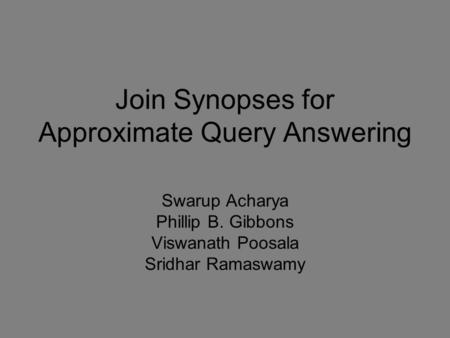Join Synopses for Approximate Query Answering Swarup Acharya Phillip B. Gibbons Viswanath Poosala Sridhar Ramaswamy.