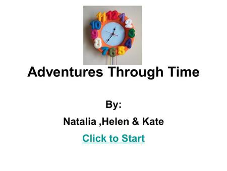 Adventures Through Time By: Natalia,Helen & Kate Click to Start.