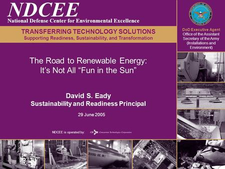 DoD Executive Agent Office of the Assistant Secretary of the Army (Installations and Environment) NDCEE is operated by: The Road to Renewable Energy: It's.