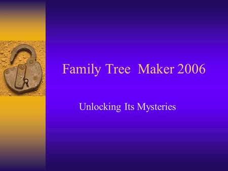 Family Tree Maker 2006 Unlocking Its Mysteries. Getting Started.
