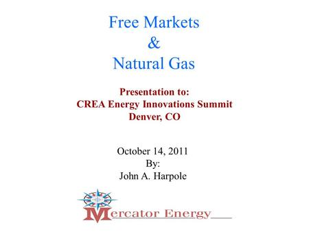 1 Free Markets & Natural Gas October 14, 2011 By: John A. Harpole Presentation to: CREA Energy Innovations Summit Denver, CO.