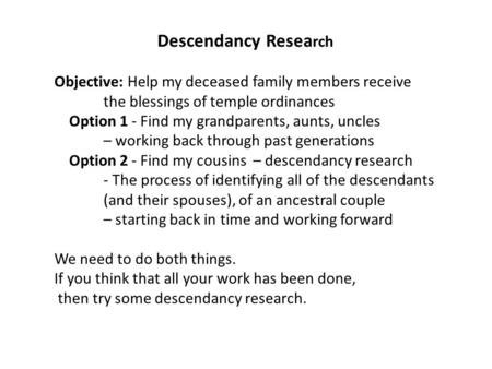 Descendancy Resea rch Objective: Help my deceased family members receive the blessings of temple ordinances Option 1 - Find my grandparents, aunts, uncles.