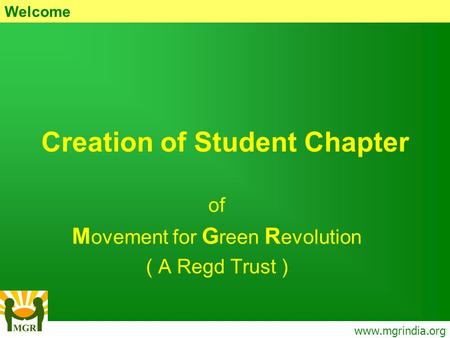 Creation of Student Chapter of M ovement for G reen R evolution ( A Regd Trust ) www.mgrindia.org Welcome.