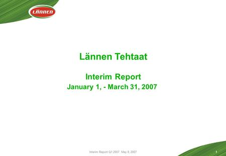 Interim Report Q1 2007 May 8, 20071 Lännen Tehtaat Interim Report January 1, - March 31, 2007.
