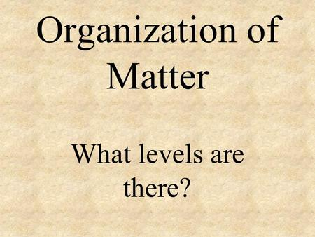 Organization of Matter What levels are there? Sub-atomic Particles: Make up atoms Ex.Quarks, Leptons make up Electrons, Neutrons, Protons Levels of Organization.