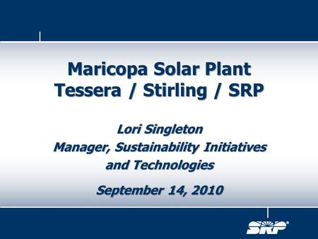 Lori Singleton Manager, Sustainability Initiatives and Technologies September 14, 2010 Maricopa Solar Plant Tessera / Stirling / SRP.