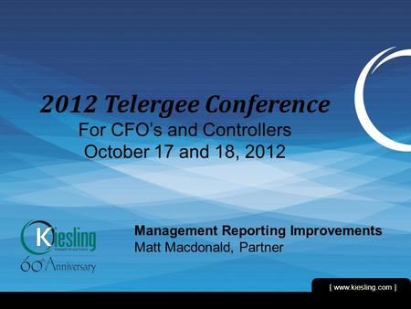 [ www.kiesling.com ] 1 2012 Telergee Conference For CFO's and Controllers October 17 and 18, 2012 Management Reporting Improvements Matt Macdonald, Partner.