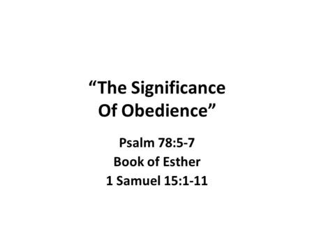 """The Significance Of Obedience"" Psalm 78:5-7 Book of Esther 1 Samuel 15:1-11."