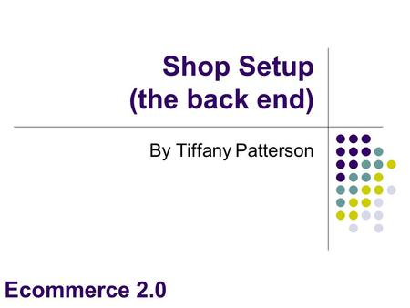 Ecommerce 2.0 Shop Setup (the back end)‏ By Tiffany Patterson.
