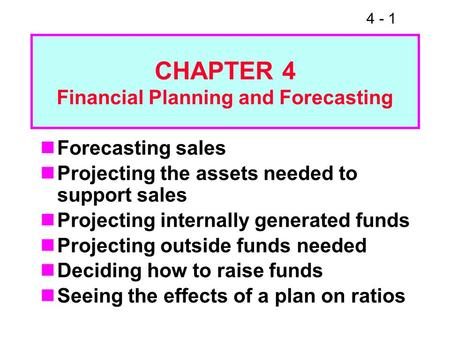 4 - 1 CHAPTER 4 Financial Planning and Forecasting Forecasting sales Projecting the assets needed to support sales Projecting internally generated funds.