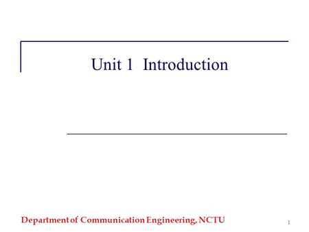Department of Communication Engineering, NCTU 1 Unit 1 Introduction.