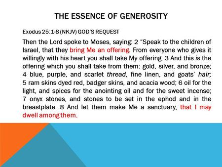 "THE ESSENCE OF GENEROSITY Exodus 25:1-8 (NKJV) GOD'S REQUEST Then the Lord spoke to Moses, saying: 2 ""Speak to the children of Israel, that they bring."