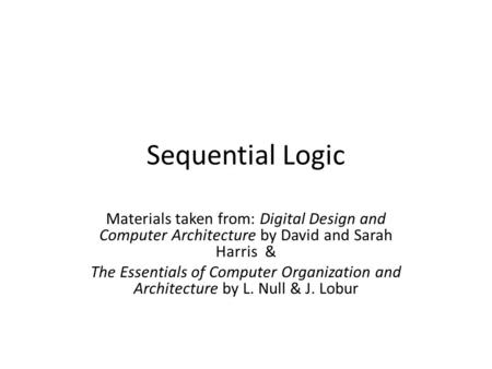 Sequential Logic Materials taken from: Digital Design and Computer Architecture by David and Sarah Harris & The Essentials of Computer Organization and.