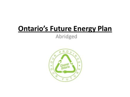 Ontario's Future Energy Plan Abridged. Ontario's Electricity Accomplishments 2003-2010 Until 2003, ___% of electricity generation came from polluting.