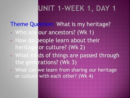 Theme Question: What is my heritage? Who are our ancestors? (Wk 1) How do people learn about their heritage or culture? (Wk 2) What kinds of things are.