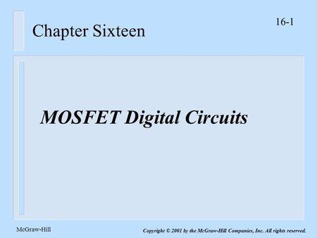 16-1 McGraw-Hill Copyright © 2001 by the McGraw-Hill Companies, Inc. All rights reserved. Chapter Sixteen MOSFET Digital Circuits.