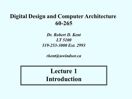 Digital Design and Computer Architecture 60-265 Dr. Robert D. Kent LT 5100 519-253-3000 Ext. 2993 Lecture 1 Introduction.