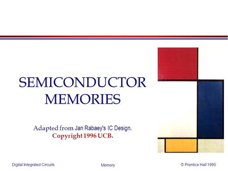 Digital Integrated Circuits© Prentice Hall 1995 Memory SEMICONDUCTOR MEMORIES Adapted from Jan Rabaey's IC Design. Copyright 1996 UCB.