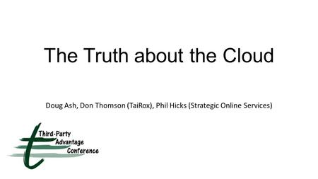 The Truth about the Cloud Doug Ash, Don Thomson (TaiRox), Phil Hicks (Strategic Online Services)