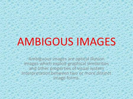 AMBIGOUS IMAGES Ambiguous images are optical illusion images which exploit graphical similarities and other properties of visual system interpretation.