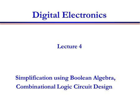 Digital Electronics Lecture 4 Simplification using Boolean Algebra, Combinational Logic Circuit Design.