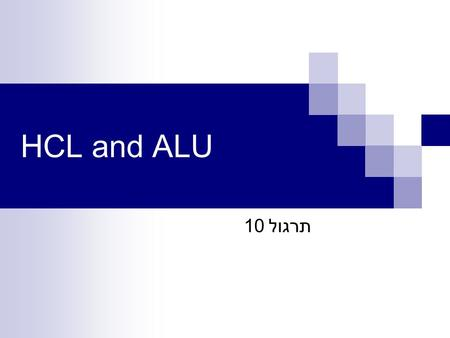 HCL and ALU תרגול 10. Overview of Logic Design Fundamental Hardware Requirements – Communication: How to get values from one place to another – Computation.