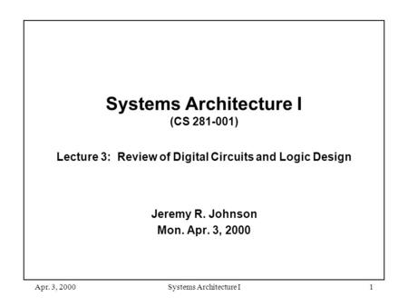 Apr. 3, 2000Systems Architecture I1 Systems Architecture I (CS 281-001) Lecture 3: Review of Digital Circuits and Logic Design Jeremy R. Johnson Mon. Apr.