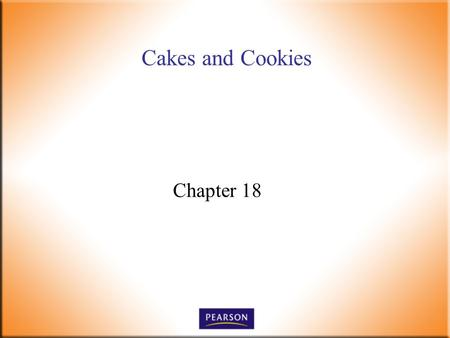Cakes and Cookies Chapter 18. Introductory Foods, 13 th ed. Bennion and Scheule © 2010 Pearson Higher Education, Upper Saddle River, NJ 07458. All Rights.