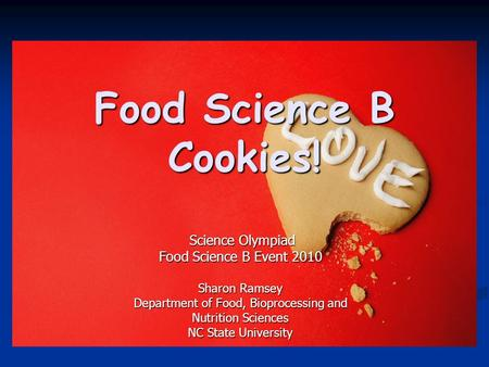 Food Science B Cookies! Science Olympiad Science Olympiad Food Science B Event 2010 Sharon Ramsey Department of Food, Bioprocessing and Nutrition Sciences.