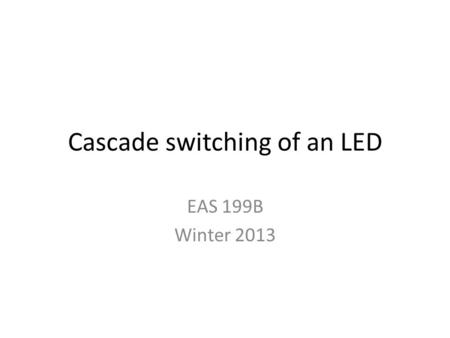 Cascade switching of an LED EAS 199B Winter 2013.