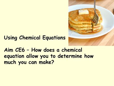 Using Chemical Equations Aim CE6 – How does a chemical equation allow you to determine how much you can make?