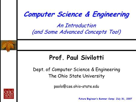 Computer Science & Engineering An Introduction (and Some Advanced Concepts Too!) Prof. Paul Sivilotti Dept. of Computer Science & Engineering The Ohio.