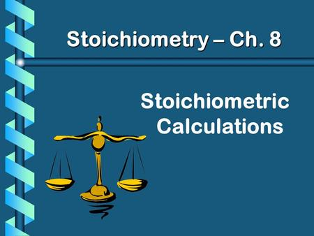 Stoichiometric Calculations Stoichiometry – Ch. 8.