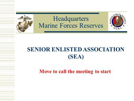 Headquarters Marine Forces Reserves SENIOR ENLISTED ASSOCIATION (SEA) Move to call the meeting to start.