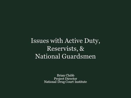 Issues with Active Duty, Reservists, & National Guardsmen Brian Clubb Project Director National Drug Court Institute.