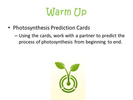 Warm Up Photosynthesis Prediction Cards – Using the cards, work with a partner to predict the process of photosynthesis from beginning to end.