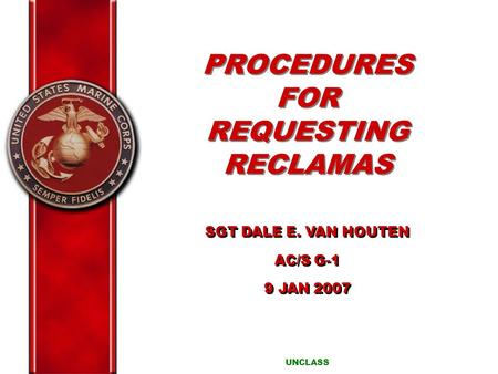 PROCEDURES FOR REQUESTING RECLAMAS UNCLASS SGT DALE E. VAN HOUTEN AC/S G-1 9 JAN 2007 SGT DALE E. VAN HOUTEN AC/S G-1 9 JAN 2007.