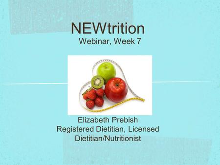 NEWtrition Webinar, Week 7 Elizabeth Prebish Registered Dietitian, Licensed Dietitian/Nutritionist.