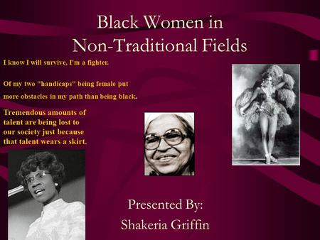 Black Women in Non-Traditional Fields Presented By: Shakeria Griffin I know I will survive, I'm a fighter. Of my two handicaps being female put more.